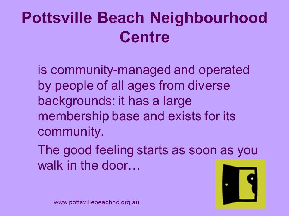 Neighbourhood Centres fill in gaps in people services We have the time to listen to people and assist them to find solutions to challenges they may be facing: we respond at a grass-roots level.