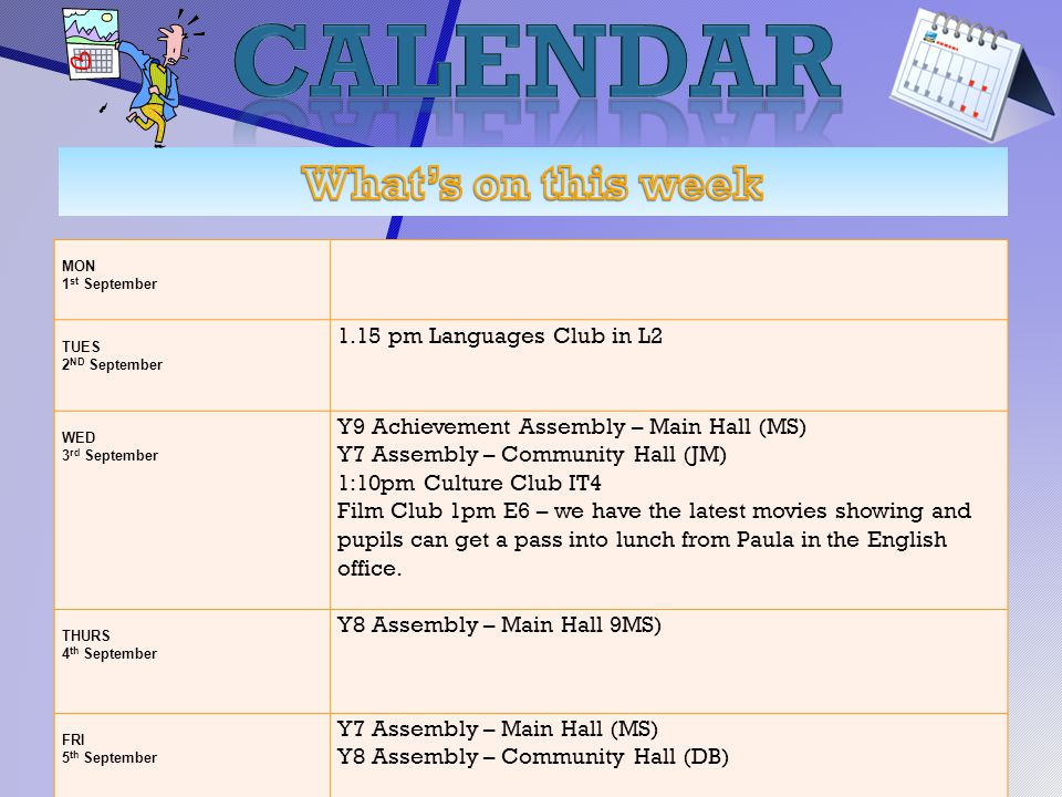 MON 1 st September TUES 2 ND September 1.15 pm Languages Club in L2 WED 3 rd September Y9 Achievement Assembly – Main Hall (MS) Y7 Assembly – Community Hall (JM) 1:10pm Culture Club IT4 Film Club 1pm E6 – we have the latest movies showing and pupils can get a pass into lunch from Paula in the English office.