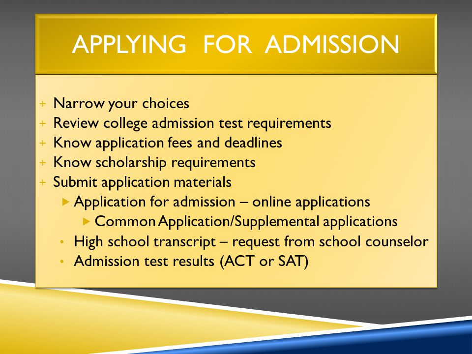 APPLYING FOR ADMISSION + Narrow your choices + Review college admission test requirements + Know application fees and deadlines + Know scholarship requirements + Submit application materials  Application for admission – online applications  Common Application/Supplemental applications High school transcript – request from school counselor Admission test results (ACT or SAT) + Narrow your choices + Review college admission test requirements + Know application fees and deadlines + Know scholarship requirements + Submit application materials  Application for admission – online applications  Common Application/Supplemental applications High school transcript – request from school counselor Admission test results (ACT or SAT)