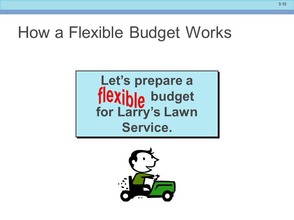 9-10 Let's prepare a budget for Larry's Lawn Service. How a Flexible Budget Works