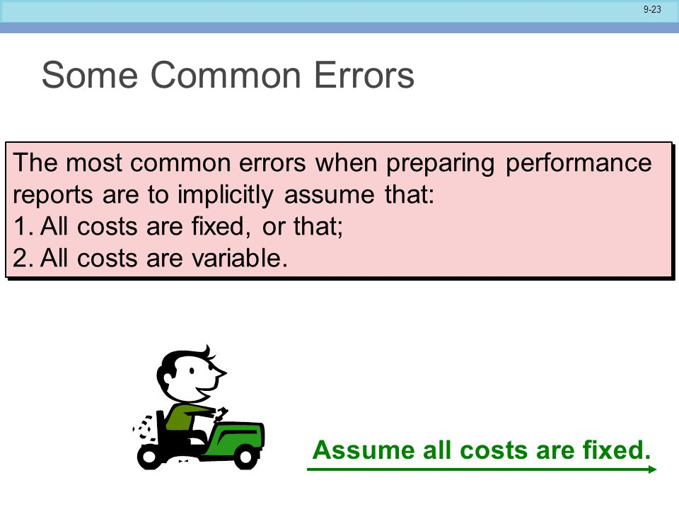 9-23 Some Common Errors The most common errors when preparing performance reports are to implicitly assume that: 1.