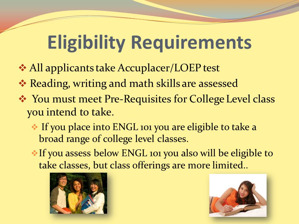 Eligibility Requirements  All applicants take Accuplacer/LOEP test  Reading, writing and math skills are assessed  You must meet Pre-Requisites for College Level class you intend to take.