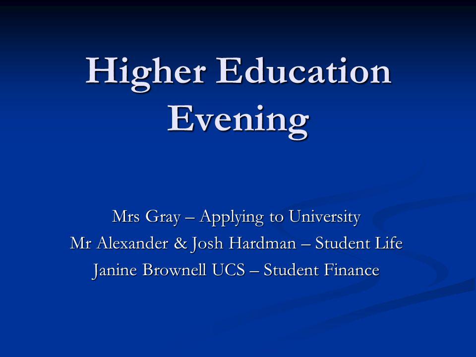 Higher Education Evening Mrs Gray – Applying to University Mr Alexander & Josh Hardman – Student Life Janine Brownell UCS – Student Finance
