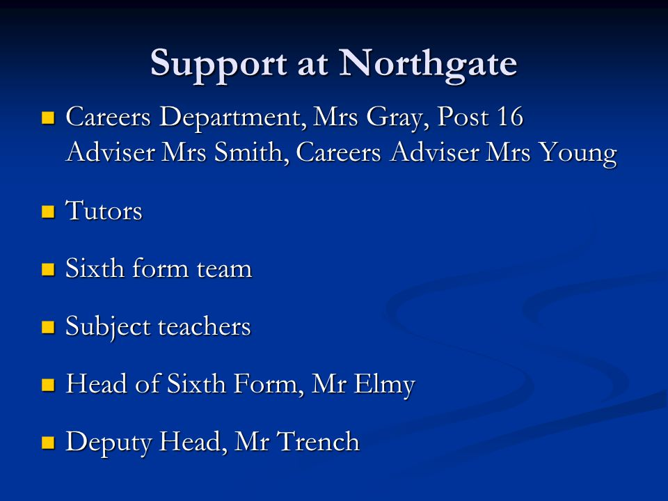 Support at Northgate Careers Department, Mrs Gray, Post 16 Adviser Mrs Smith, Careers Adviser Mrs Young Tutors Sixth form team Subject teachers Head o