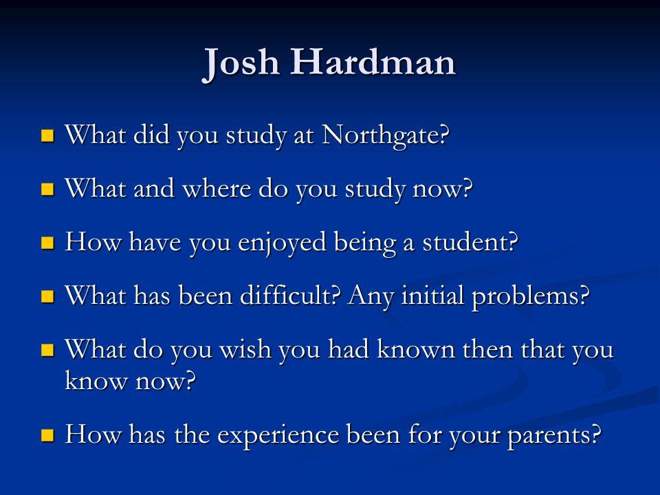 Josh Hardman What did you study at Northgate? What did you study at Northgate? What and where do you study now? What and where do you study now? How h