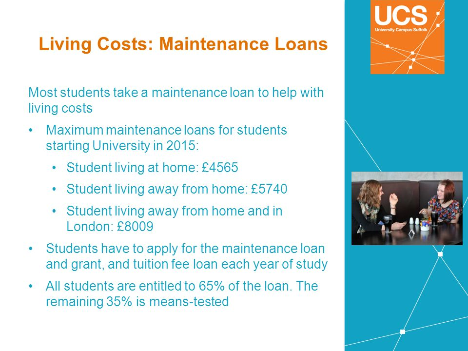 Living Costs: Maintenance Loans Most students take a maintenance loan to help with living costs Maximum maintenance loans for students starting Univer