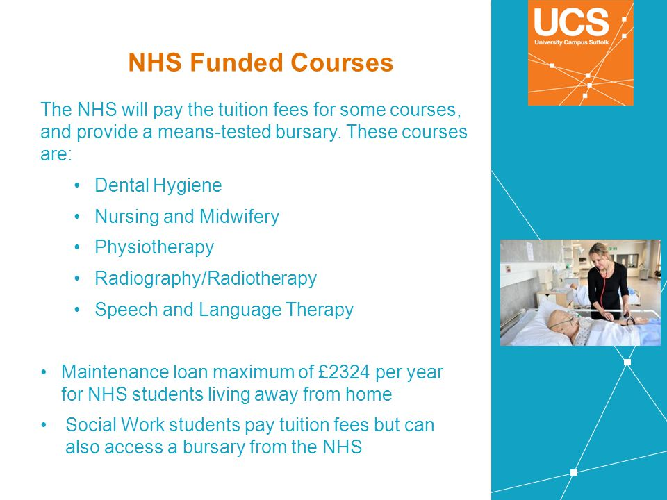 NHS Funded Courses The NHS will pay the tuition fees for some courses, and provide a means-tested bursary. These courses are: Dental Hygiene Nursing a