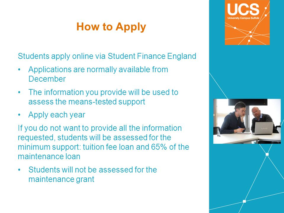 How to Apply Students apply online via Student Finance England Applications are normally available from December The information you provide will be u
