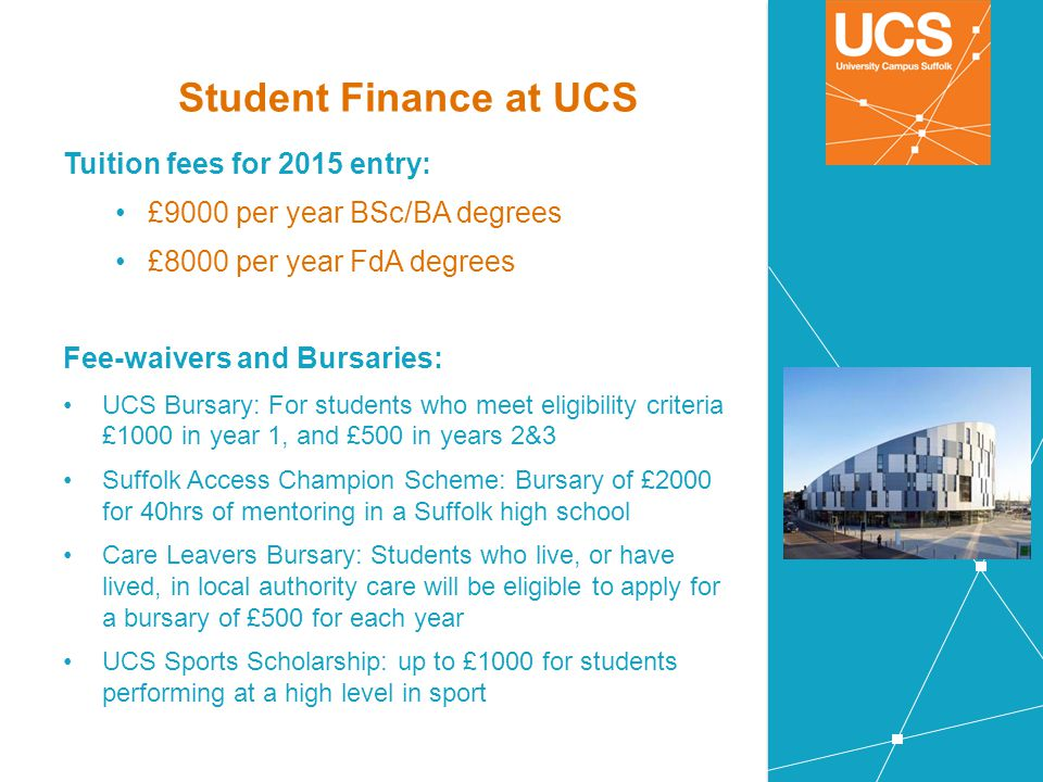 Student Finance at UCS Tuition fees for 2015 entry: £9000 per year BSc/BA degrees £8000 per year FdA degrees Fee-waivers and Bursaries: UCS Bursary: F