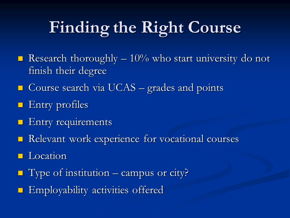 Finding the Right Course Research thoroughly – 10% who start university do not finish their degree Research thoroughly – 10% who start university do n