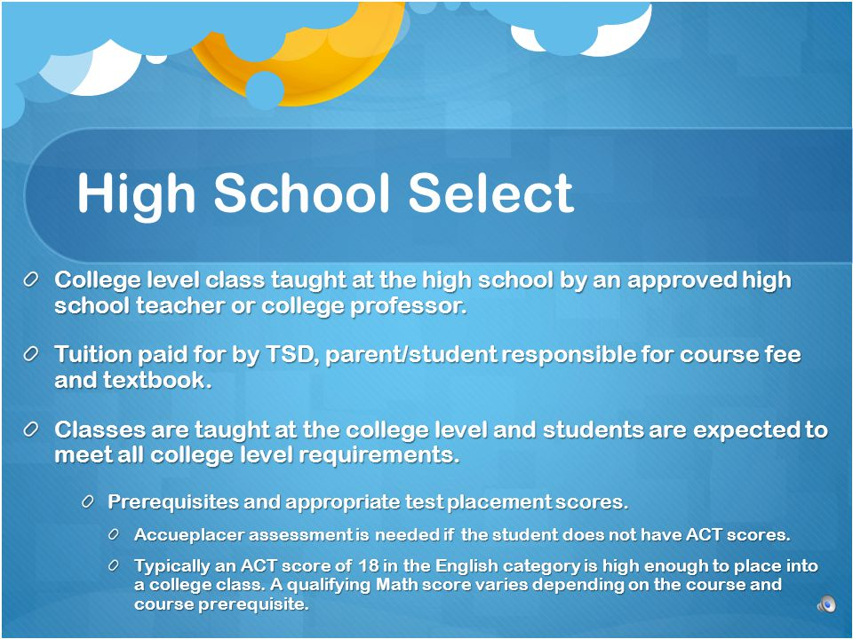High School Select College level class taught at the high school by an approved high school teacher or college professor.