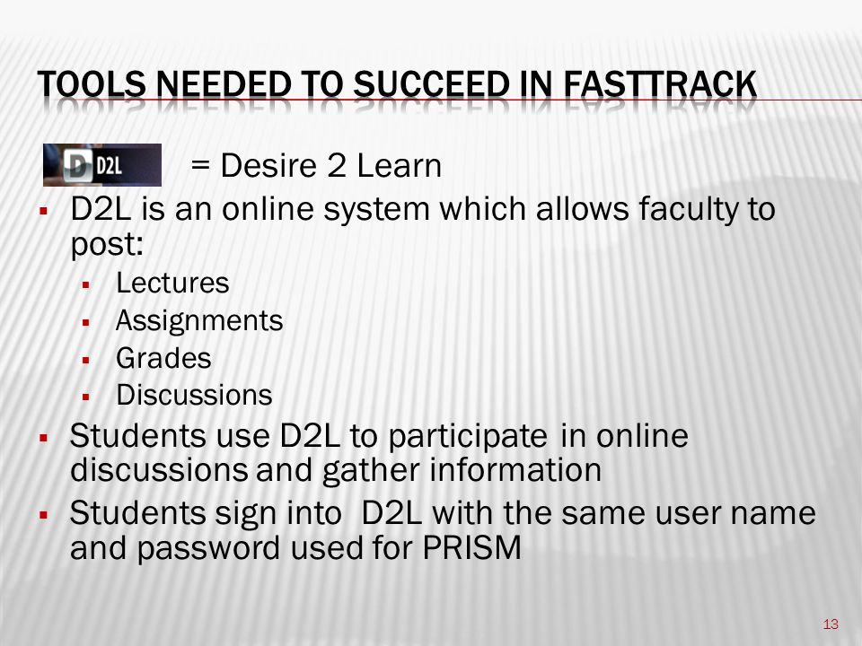 = Desire 2 Learn  D2L is an online system which allows faculty to post:  Lectures  Assignments  Grades  Discussions  Students use D2L to participate in online discussions and gather information  Students sign into D2L with the same user name and password used for PRISM 13