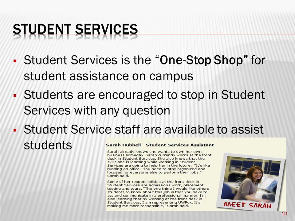  Student Services is the One-Stop Shop for student assistance on campus  Students are encouraged to stop in Student Services with any question  Student Service staff are available to assist students 19