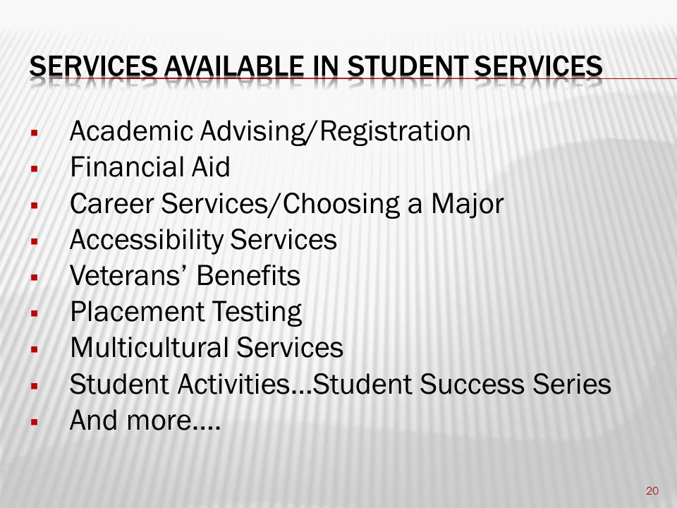  Academic Advising/Registration  Financial Aid  Career Services/Choosing a Major  Accessibility Services  Veterans' Benefits  Placement Testing  Multicultural Services  Student Activities…Student Success Series  And more….