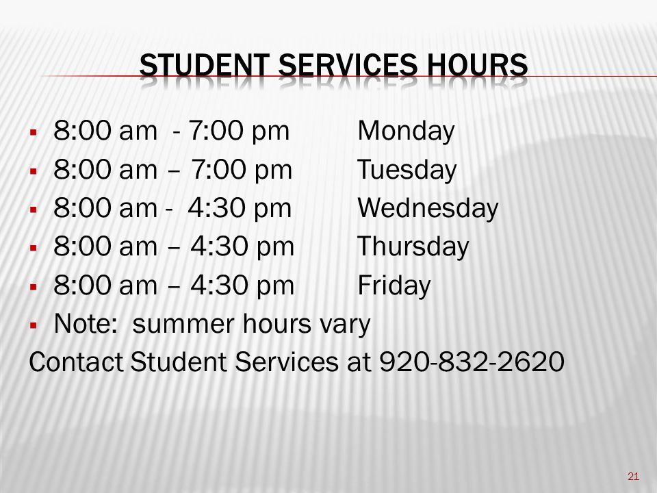  8:00 am - 7:00 pm Monday  8:00 am – 7:00 pm Tuesday  8:00 am - 4:30 pmWednesday  8:00 am – 4:30 pmThursday  8:00 am – 4:30 pmFriday  Note: summer hours vary Contact Student Services at 920-832-2620 21