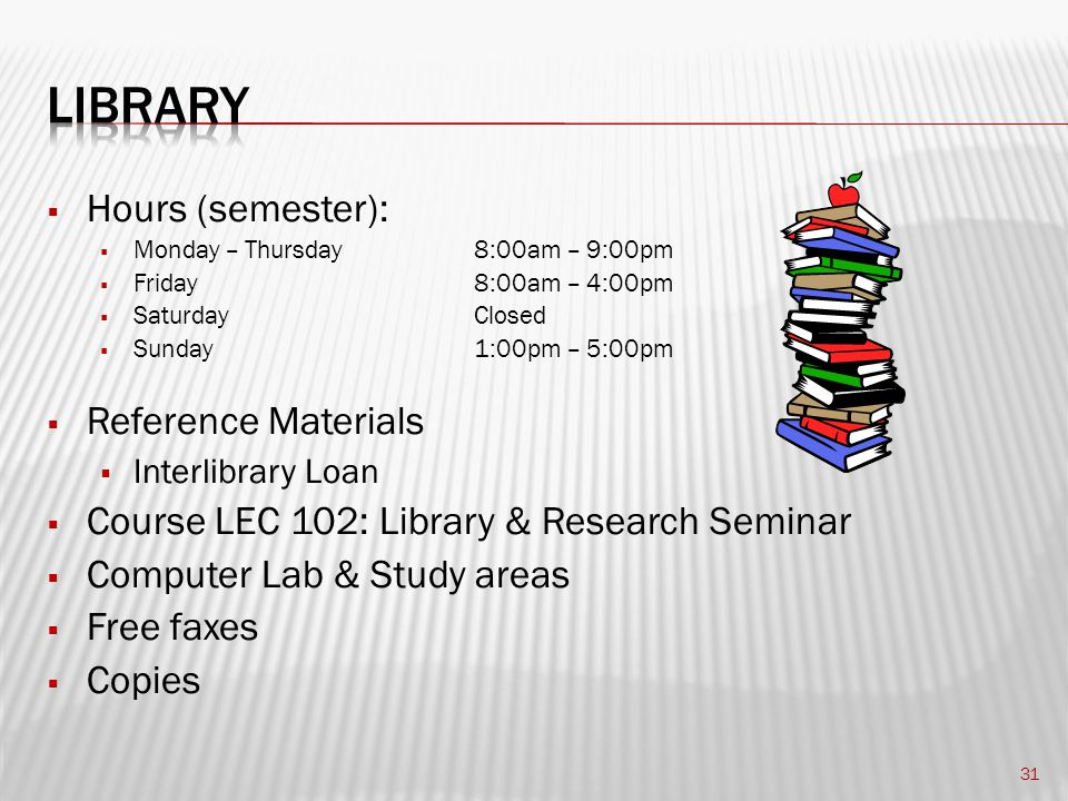  Hours (semester):  Monday – Thursday 8:00am – 9:00pm  Friday8:00am – 4:00pm  SaturdayClosed  Sunday1:00pm – 5:00pm  Reference Materials  Interlibrary Loan  Course LEC 102: Library & Research Seminar  Computer Lab & Study areas  Free faxes  Copies 31