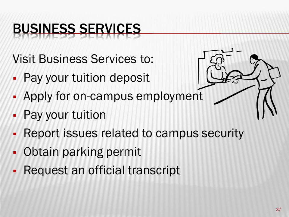 Visit Business Services to:  Pay your tuition deposit  Apply for on-campus employment  Pay your tuition  Report issues related to campus security  Obtain parking permit  Request an official transcript 37