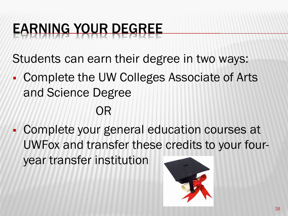 Students can earn their degree in two ways:  Complete the UW Colleges Associate of Arts and Science Degree OR  Complete your general education courses at UWFox and transfer these credits to your four- year transfer institution 38