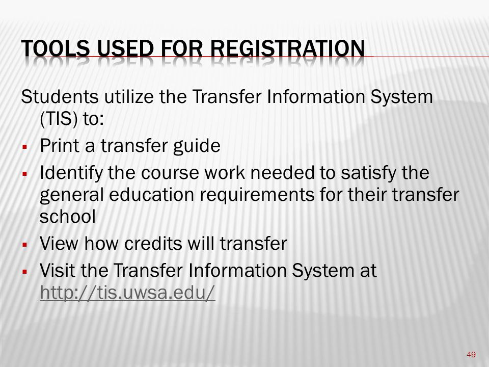Students utilize the Transfer Information System (TIS) to:  Print a transfer guide  Identify the course work needed to satisfy the general education requirements for their transfer school  View how credits will transfer  Visit the Transfer Information System at http://tis.uwsa.edu/ http://tis.uwsa.edu/ 49