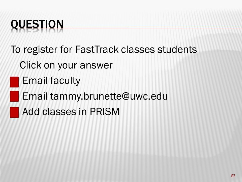 To register for FastTrack classes students Click on your answer Email faculty Email tammy.brunette@uwc.edu Add classes in PRISM 57