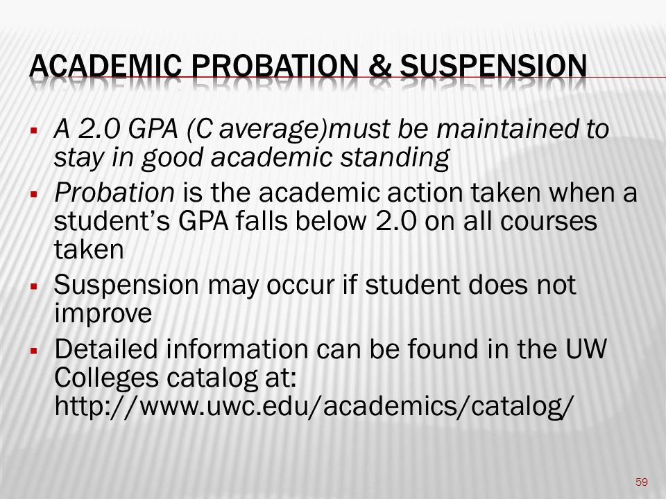  A 2.0 GPA (C average)must be maintained to stay in good academic standing  Probation is the academic action taken when a student's GPA falls below 2.0 on all courses taken  Suspension may occur if student does not improve  Detailed information can be found in the UW Colleges catalog at: http://www.uwc.edu/academics/catalog/ 59