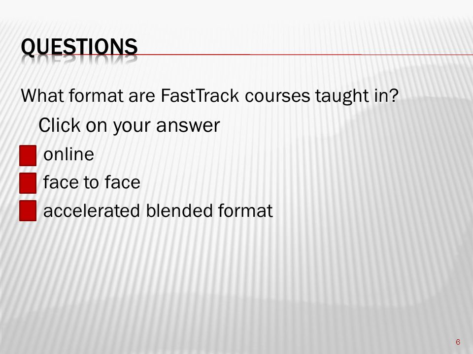 FastTrack courses are taught in the accelerated blended format 7