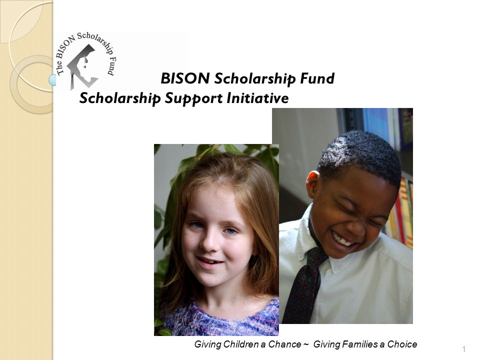 BISON Scholarship Fund Scholarship Support Initiative Giving Children a Chance ~ Giving Families a Choice 1