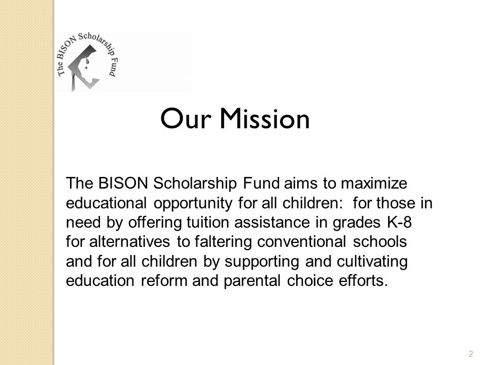 Our Mission The BISON Scholarship Fund aims to maximize educational opportunity for all children: for those in need by offering tuition assistance in