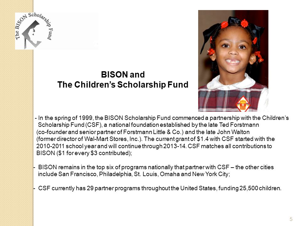 - In the spring of 1999, the BISON Scholarship Fund commenced a partnership with the Children's Scholarship Fund (CSF), a national foundation establis