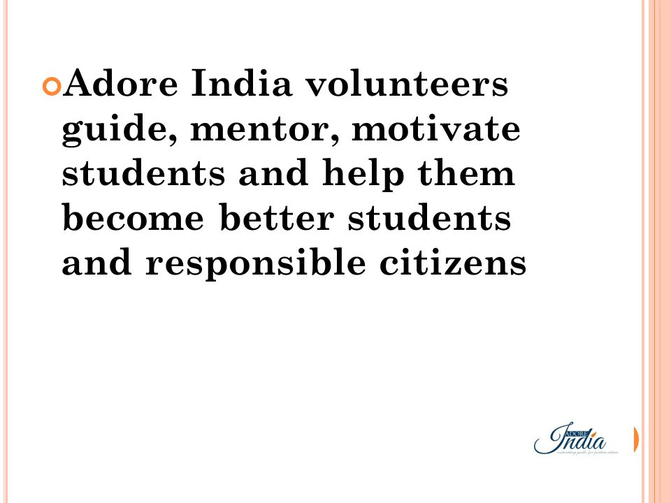Adore India volunteers guide, mentor, motivate students and help them become better students and responsible citizens