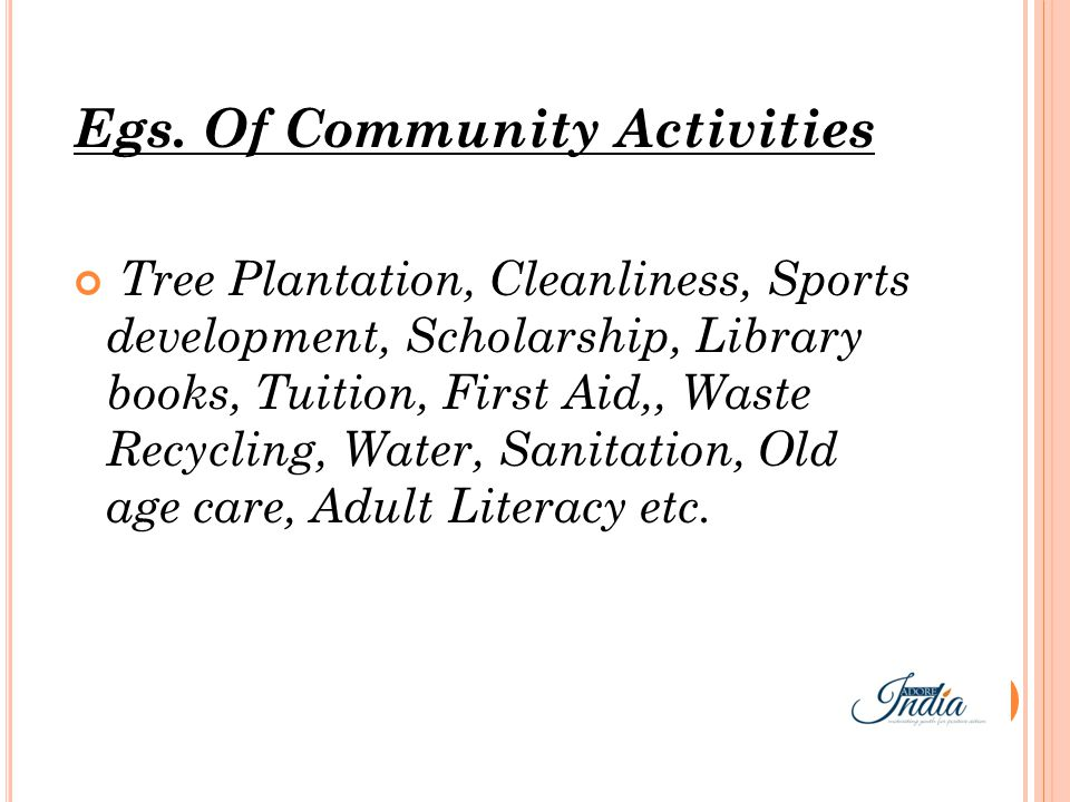Egs. Of Community Activities Tree Plantation, Cleanliness, Sports development, Scholarship, Library books, Tuition, First Aid,, Waste Recycling, Water