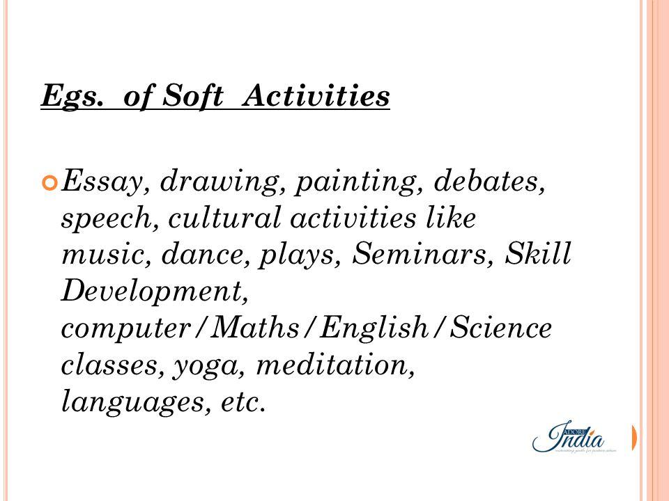 Egs. of Soft Activities Essay, drawing, painting, debates, speech, cultural activities like music, dance, plays, Seminars, Skill Development, computer