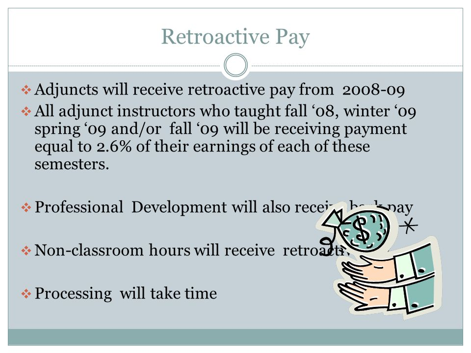 Retroactive Pay  Adjuncts will receive retroactive pay from 2008-09  All adjunct instructors who taught fall '08, winter '09 spring '09 and/or fall '09 will be receiving payment equal to 2.6% of their earnings of each of these semesters.