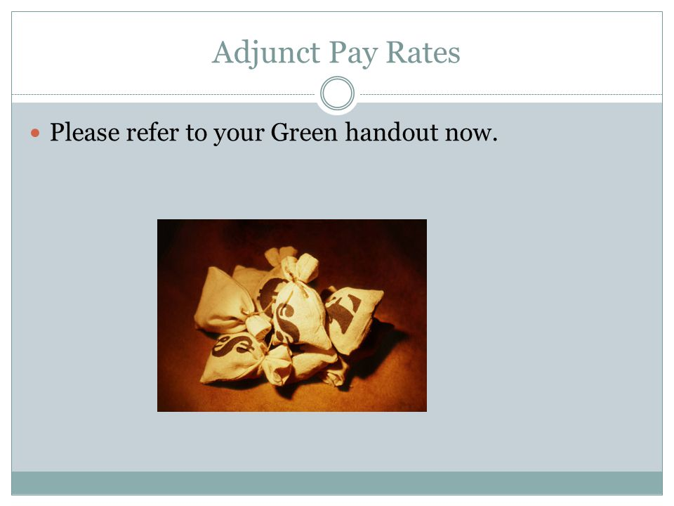 Please refer to your Green handout now. Adjunct Pay Rates