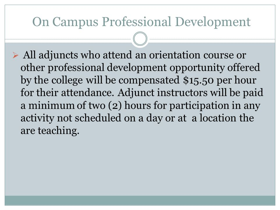 Professional Development Funds for off campus The college will establish a Professional Development fund for adjunct instructors with a budge of $15,000 annually.