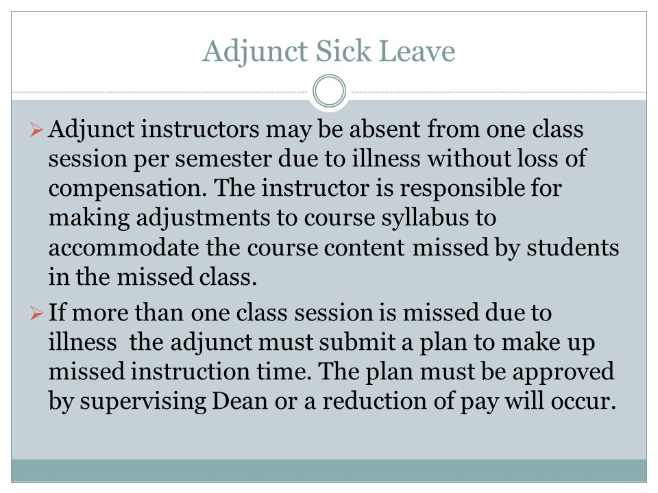 Adjunct Sick Leave  Adjunct instructors may be absent from one class session per semester due to illness without loss of compensation.