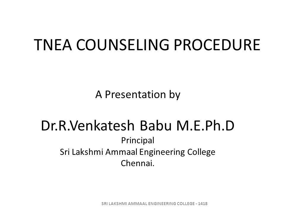 TNEA COUNSELING PROCEDURE A Presentation by Dr.R.Venkatesh Babu M.E.Ph.D Principal Sri Lakshmi Ammaal Engineering College Chennai. SRI LAKSHMI AMMAAL