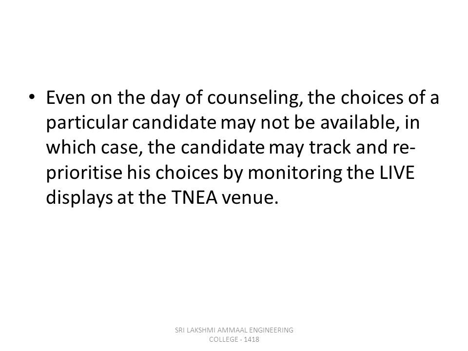 Even on the day of counseling, the choices of a particular candidate may not be available, in which case, the candidate may track and re- prioritise his choices by monitoring the LIVE displays at the TNEA venue.