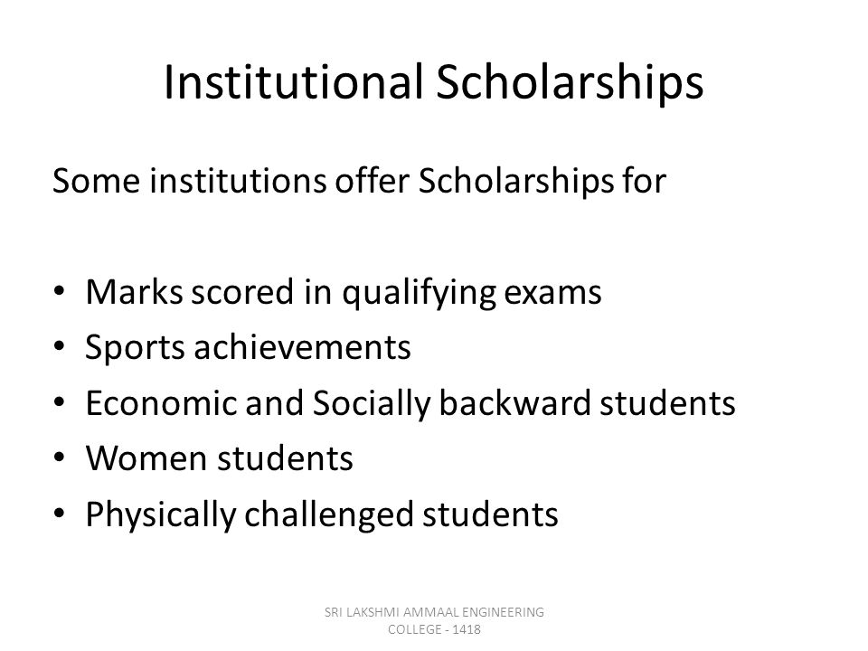 Institutional Scholarships Some institutions offer Scholarships for Marks scored in qualifying exams Sports achievements Economic and Socially backward students Women students Physically challenged students SRI LAKSHMI AMMAAL ENGINEERING COLLEGE - 1418