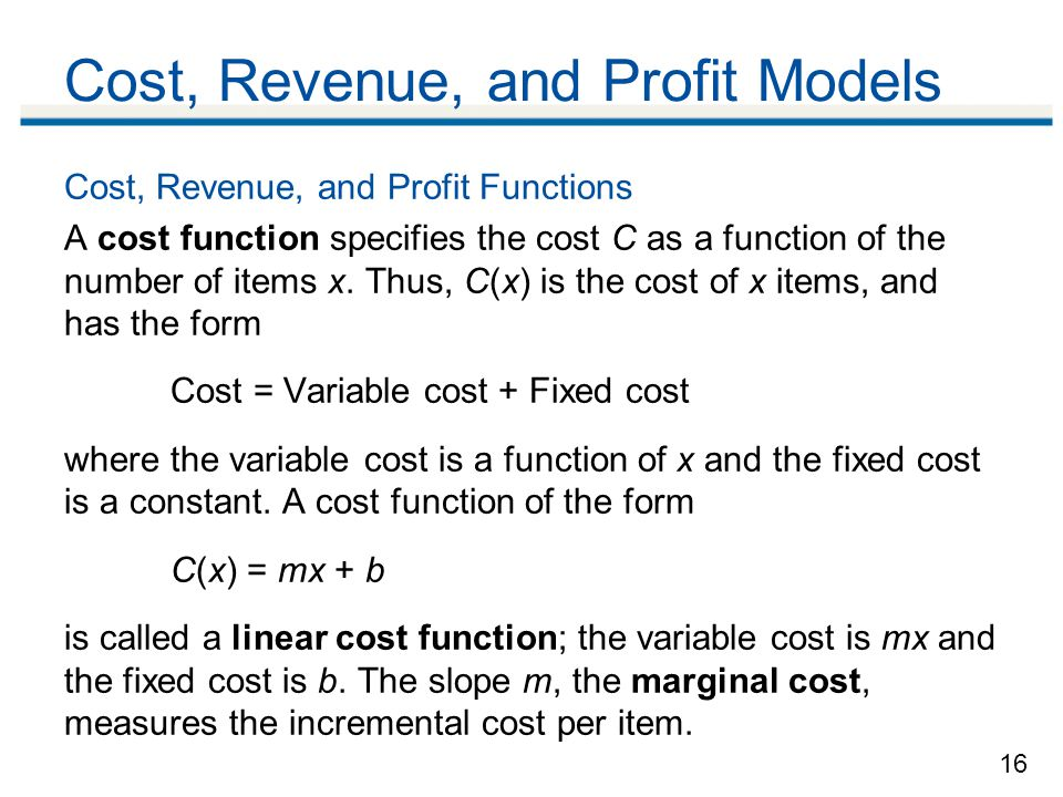 16 Cost, Revenue, and Profit Models Cost, Revenue, and Profit Functions A cost function specifies the cost C as a function of the number of items x.