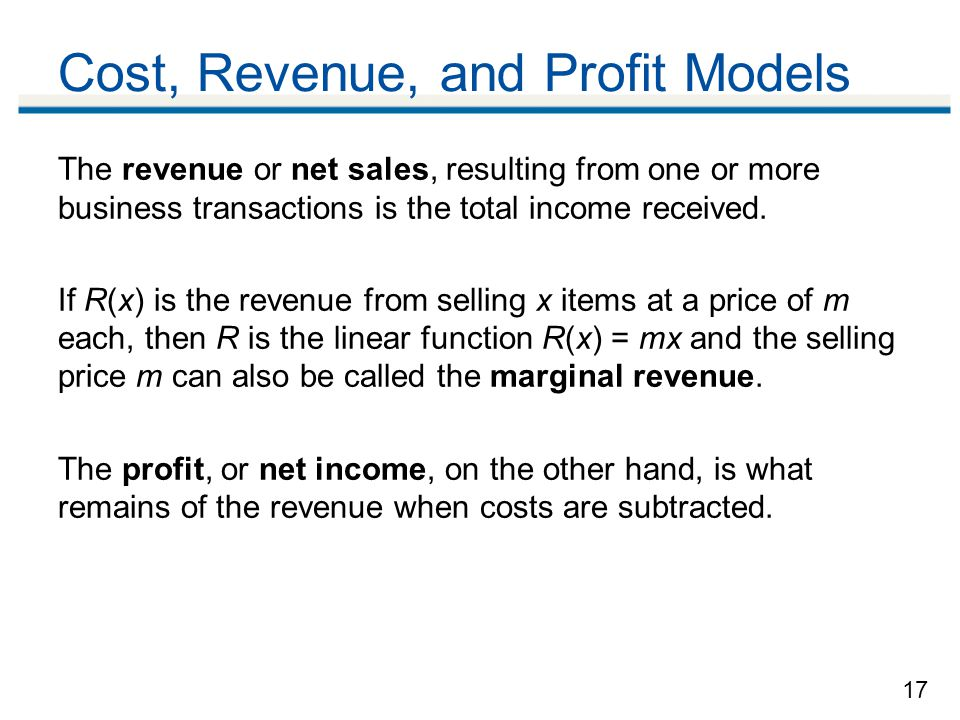17 Cost, Revenue, and Profit Models The revenue or net sales, resulting from one or more business transactions is the total income received.
