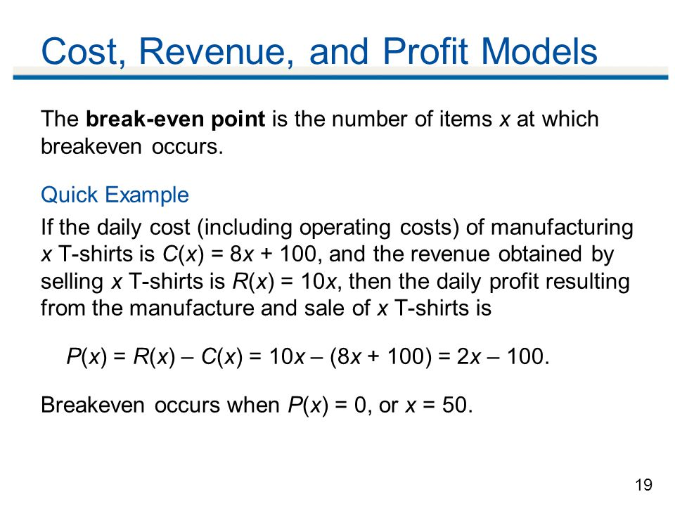 19 Cost, Revenue, and Profit Models The break-even point is the number of items x at which breakeven occurs.