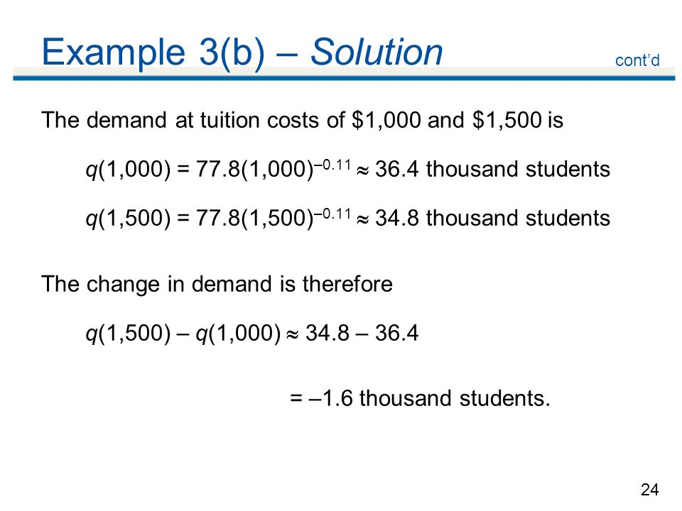 24 Example 3(b) – Solution The demand at tuition costs of $1,000 and $1,500 is q(1,000) = 77.8(1,000) –0.11  36.4 thousand students q(1,500) = 77.8(1,500) –0.11  34.8 thousand students The change in demand is therefore q(1,500) – q(1,000)  34.8 – 36.4 = –1.6 thousand students.
