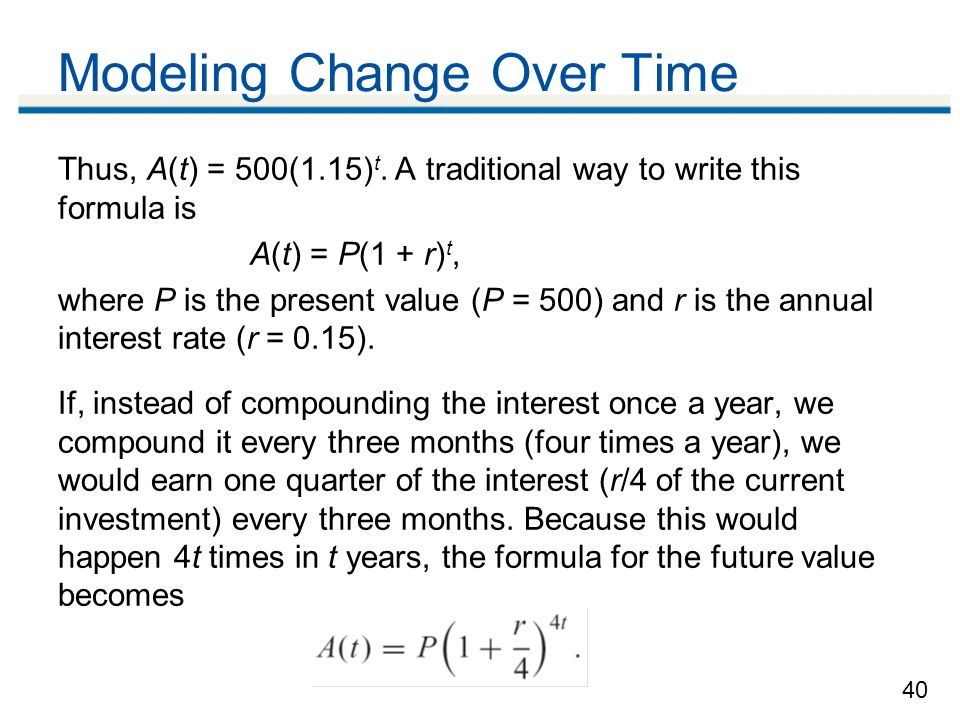 40 Modeling Change Over Time Thus, A(t) = 500(1.15) t.