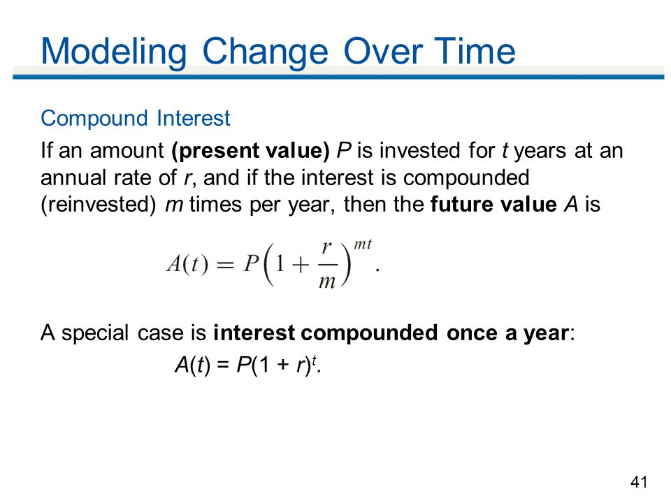 41 Modeling Change Over Time Compound Interest If an amount (present value) P is invested for t years at an annual rate of r, and if the interest is compounded (reinvested) m times per year, then the future value A is A special case is interest compounded once a year: A(t) = P(1 + r) t.