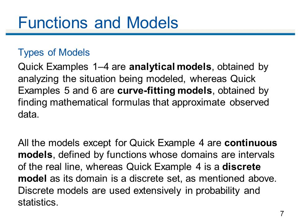 7 Functions and Models Types of Models Quick Examples 1–4 are analytical models, obtained by analyzing the situation being modeled, whereas Quick Examples 5 and 6 are curve-fitting models, obtained by finding mathematical formulas that approximate observed data.