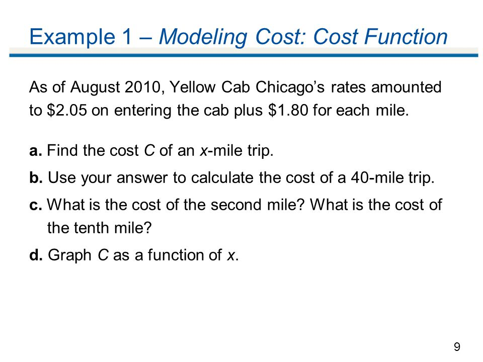 9 Example 1 – Modeling Cost: Cost Function As of August 2010, Yellow Cab Chicago's rates amounted to $2.05 on entering the cab plus $1.80 for each mile.