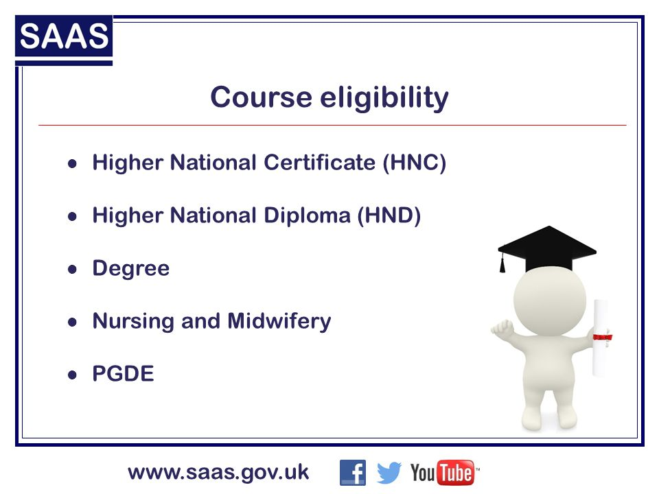 www.saas.gov.uk Course eligibility Higher National Certificate (HNC) Higher National Diploma (HND) Degree Nursing and Midwifery PGDE