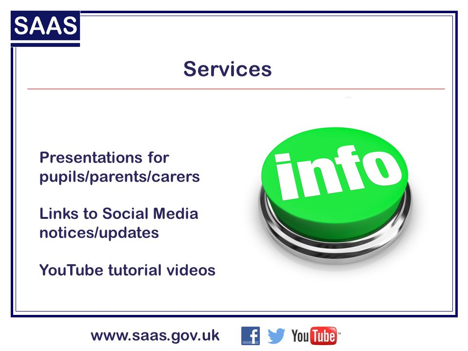 www.saas.gov.uk Services Presentations for pupils/parents/carers Links to Social Media notices/updates YouTube tutorial videos