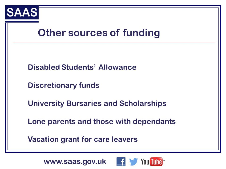 www.saas.gov.uk Other sources of funding Disabled Students' Allowance Discretionary funds University Bursaries and Scholarships Lone parents and those